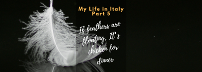 "My Life in Italy, Part 5: ""If feathers are floating, It's chicken for dinner"""