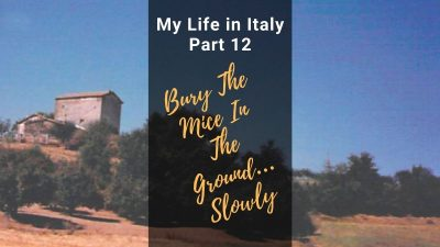 "My Life in Italy, Part 12: ""Bury The Mice In The Ground… Slowly."""